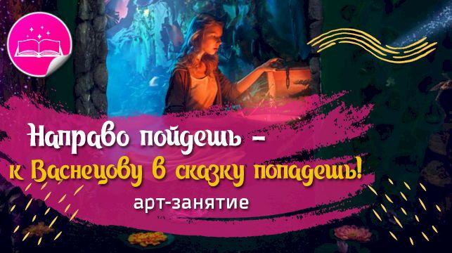 Арт-занятие для детей онлайн №3 (6-10 лет) «Направо пойдешь - к Васнецову в сказку попадешь!»